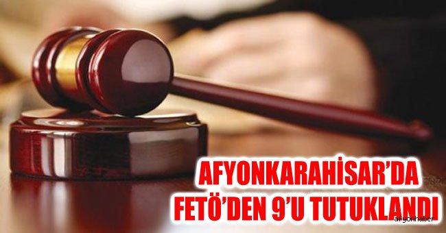 AFYONKARAHİSAR'DA FETÖ'DEN 9'U TUTUKLANDI