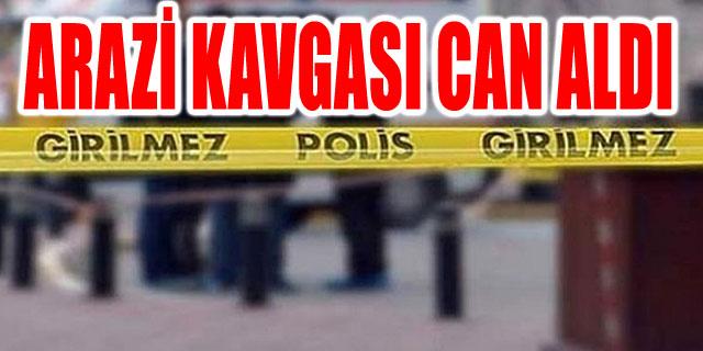 ARAZİ KAVGASI CAN ALDI