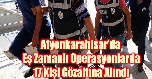EŞ ZAMANLI OPERASYONLARDA 17 KİŞİ GÖZALTINA ALINDI