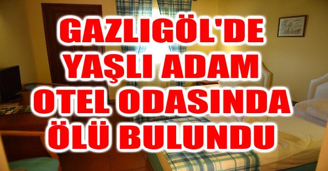 GAZLIGÖL'DE YAŞLI ADAM OTEL ODASINDA ÖLÜ BULUNDU