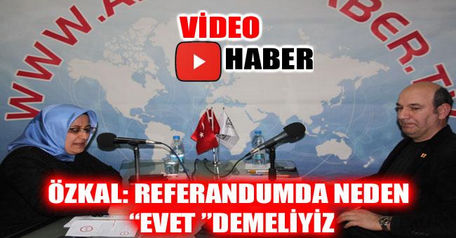 """ÖZKAL: REFERANDUMDA NEDEN """"EVET """"DEMELİYİZ"""