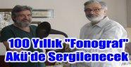 """100 YILLIK """"FONOGRAF"""" AKÜ'DE SERGİLENECEK"""