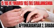 15 YAŞ VE YUKARISI YAŞ EVLİ, SIRALAMASINDA AFYON 2. SIRADA