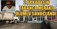 2 ARKADAŞIN TABANCA MERAKI ÖLÜMLÜ SONUÇLANDI