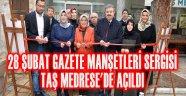 28 ŞUBAT GAZETE MANŞETLERİ SERGİSİ TAŞ MEDRESE'DE AÇILDI