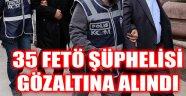 35 FETÖ ŞÜPHELİSİ GÖZALTINA ALINDI
