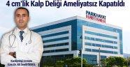 4 cm'LİK KALP DELİĞİ AMELİYATSIZ KAPATILDI
