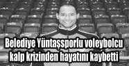 BELEDİYE YÜNTAŞSPORLU VOLEYBOLCU HAYATINI KAYBETTİ!..