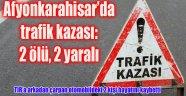 AFYONKARAHİSAR'DA TRAFİK KAZASI: 2 ÖLÜ, 2 YARALI