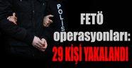 FETÖ/PDY OPERASYONLARINDA 29 ŞAHIS YAKALANDı