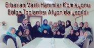 ERBAKAN VAKFI HANIMLAR KOMİSYONU BÖLGE TOPLANTISI AFYON'DA YAPILDI