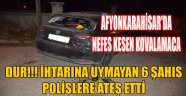 DUR!!! İHTARINA UYMAYAN 6 ŞAHIS POLİSLERE ATEŞ ETTİ