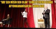 """VAY SEN MİSİN BEN OLAN"" İSİMLİ TİYATRO OYUNU AFYONKARAHİSAR'DA SAHNE ALDI"