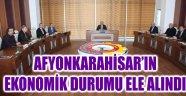 AFYONKARAHİSAR'IN EKONOMİK DURUMU ELE ALINDI