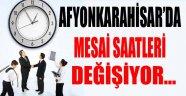 AFYONKARAHİSAR'DA MESAİ SAATLERİ DEĞİŞİYOR…