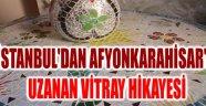 İSTANBUL'DAN AFYONKARAHİSAR'A UZANAN VİTRAY HİKAYESİ