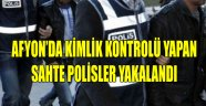 AFYON'DA KİMLİK KONTROLÜ YAPAN SAHTE POLİSLER YAKALANDI