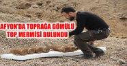 AFYON'DA TOPRAĞA GÖMÜLÜ TOP MERMİSİ BULUNDU