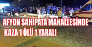 AFYON SAHİPATA MAHALLESİNDE KAZA 1 ÖLÜ 1 YARALI