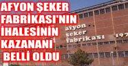 AFYON ŞEKER FABRİKASI'NIN İHALESİNİN KAZANANI BELLİ OLDU