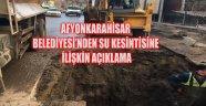 AFYONKARAHİSAR BELEDİYESİ'NDEN SU KESİNTİSİNE İLİŞKİN AÇIKLAMA