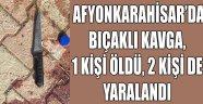 AFYONKARAHİSAR'DA BIÇAKLI KAVGA, 1 KİŞİ ÖLDÜ, 2 KİŞİ DE YARALANDI