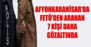 AFYONKARAHİSAR'DA FETÖ'DEN ARANAN 7 KİŞİ DAHA GÖZALTINDA