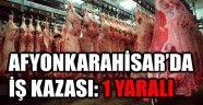 AFYONKARAHİSAR'DA İŞ KAZASI: 1 YARALI