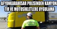 AFYONKARAHİSAR POLİSİNDEN KAMYON, TIR VE MOTOSİKLETLERE UYGULAMA