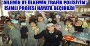 """""""AİLEMİN VE ÜLKEMİN TRAFİK POLİSİYİM"""" İSİMLİ PROJESİ HAYATA GEÇİRİLDİ"""
