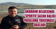 """AKHARIM BELDESİNDE """"SPORTİF SAZAN BALIĞI YAKALAMA YARIŞMASI"""" BAŞLADI"""