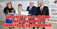 'ANNE ÇOCUK EL ELE İŞ GÜCÜNDE' PROJESİ KAPSAMINDA KURSİYERLERE SERTİFİKA VERİLDİ