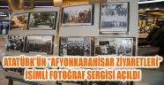 """ATATÜRK'ÜN """"AFYONKARAHİSAR ZİYARETLERİ"""" İSİMLİ FOTOĞRAF SERGİSİ AÇILDI"""