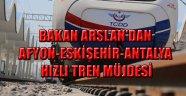 BAKAN ARSLAN'DAN AFYON-ESKİŞEHİR-ANTALYA HIZLI TREN MÜJDESİ