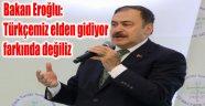 BAKAN EROĞLU'NDAN TTK VE TDK ELEŞTİRİSİ