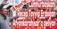 CUMHURBAŞKANI ERDOĞAN 18 MAYIS'TA AFYON'A GELİYOR!..