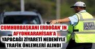 CUMHURBAŞKANI ERDOĞAN' IN AFYON'A YAPACAĞI ZİYARET NEDENİYLE TRAFİK ÖNLEMLERİ ALINDI