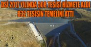DSİ 2017 YILINDA 508 TESİSİ HİZMETE ALDI 832 TESİSİN TEMELİNİ ATTI