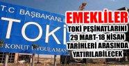 EMEKLİLER TOKİ PEŞİNATLARINI 29 MART-18 NİSAN TARİHLERİ ARASINDA YATIRILABİLECEK