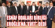 """ESNAF ODALARI BİRLİĞİ EROĞLU'NA """"EVET"""" DEDİ"""