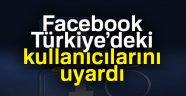 FACEBOOK, TÜRKİYE'DEKİ KULLANICILARINI UYARDI