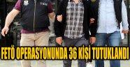 FETÖ OPERASYONUNDA 36 KİŞİ TUTUKLANDI