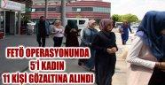 FETÖ OPERASYONUNDA 5'İ KADIN 11 KİŞİ GÖZALTINA ALINDI