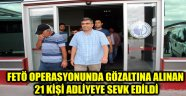 FETÖ OPERASYONUNDA GÖZALTINA ALINAN 21 KİŞİ ADLİYEYE SEVK EDİLDİ.
