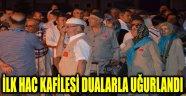 İLK HAC KAFİLESİ DUALARLA UĞURLANDI