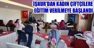 İŞKUR'DAN KADIN ÇİFTÇİLERE EĞİTİM VERİLMEYE BAŞLANDI