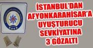 İSTANBUL'DAN AFYONKARAHİSAR'A UYUŞTURUCU SEVKİYATINA 3 GÖZALTI