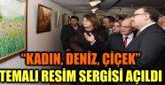 """""""KADIN, DENİZ, ÇİÇEK"""" TEMALI RESİM SERGİSİ AÇILDI"""