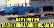 KAMYONETLER TRAFİK KURALLARINI HİÇE SAYDI