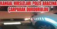 KANGAL HIRSIZLARI POLİS ARACINA ÇARPARAK DURDURULDU